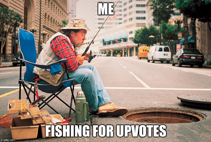 ME FISHING FOR UPVOTES | image tagged in memes,funny | made w/ Imgflip meme maker