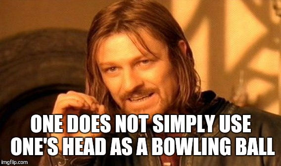 One Does Not Simply Meme | ONE DOES NOT SIMPLY USE ONE'S HEAD AS A BOWLING BALL | image tagged in memes,one does not simply | made w/ Imgflip meme maker