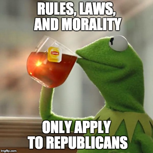 But Thats None Of My Business Meme | RULES, LAWS, AND MORALITY ONLY APPLY TO REPUBLICANS | image tagged in memes,but thats none of my business,kermit the frog | made w/ Imgflip meme maker