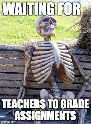 Waiting Skeleton Meme | WAITING FOR TEACHERS TO GRADE ASSIGNMENTS | image tagged in memes,waiting skeleton | made w/ Imgflip meme maker