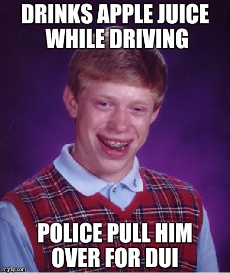 Apple Juice has the same color as Beer, so I'd be weary if this incident were to happen.  | DRINKS APPLE JUICE WHILE DRIVING POLICE PULL HIM OVER FOR DUI | image tagged in memes,bad luck brian | made w/ Imgflip meme maker