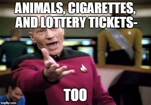 Picard Wtf Meme | ANIMALS, CIGARETTES, AND LOTTERY TICKETS- TOO | image tagged in memes,picard wtf | made w/ Imgflip meme maker