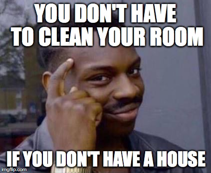 LOGIC | YOU DON'T HAVE TO CLEAN YOUR ROOM IF YOU DON'T HAVE A HOUSE | image tagged in smart black guy,cleaning | made w/ Imgflip meme maker