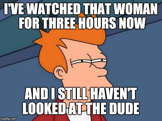 Futurama Fry Meme | I'VE WATCHED THAT WOMAN FOR THREE HOURS NOW AND I STILL HAVEN'T LOOKED AT THE DUDE | image tagged in memes,futurama fry | made w/ Imgflip meme maker