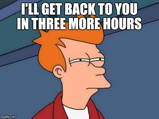 Futurama Fry Meme | I'LL GET BACK TO YOU IN THREE MORE HOURS | image tagged in memes,futurama fry | made w/ Imgflip meme maker
