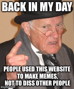 Back In My Day Meme | BACK IN MY DAY PEOPLE USED THIS WEBSITE TO MAKE MEMES, NOT TO DISS OTHER PEOPLE | image tagged in memes,back in my day | made w/ Imgflip meme maker