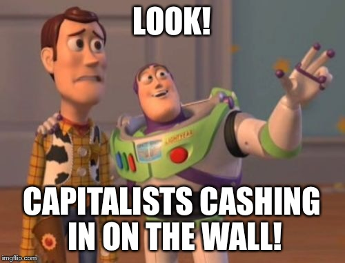 X, X Everywhere Meme | LOOK! CAPITALISTS CASHING IN ON THE WALL! | image tagged in memes,x,x everywhere,x x everywhere | made w/ Imgflip meme maker