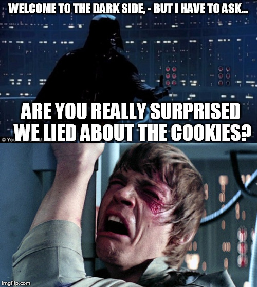 darth vader luke skywalker | WELCOME TO THE DARK SIDE, - BUT I HAVE TO ASK... ARE YOU REALLY SURPRISED WE LIED ABOUT THE COOKIES? | image tagged in darth vader luke skywalker | made w/ Imgflip meme maker