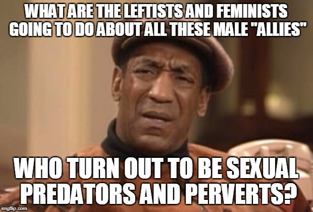 "Anybody taking bets on who will be the next deviant to be exposed?  | WHAT ARE THE LEFTISTS AND FEMINISTS GOING TO DO ABOUT ALL THESE MALE ""ALLIES"" WHO TURN OUT TO BE SEXUAL PREDATORS AND PERVERTS? 