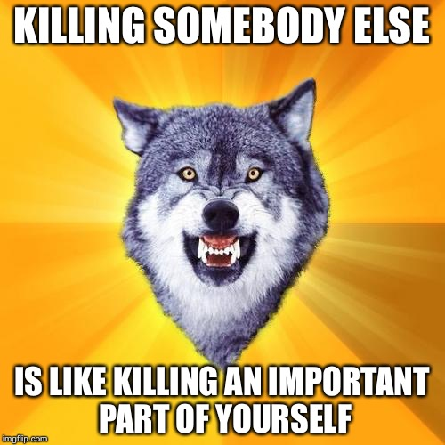 Courage Wolf Meme | KILLING SOMEBODY ELSE IS LIKE KILLING AN IMPORTANT PART OF YOURSELF | image tagged in memes,courage wolf | made w/ Imgflip meme maker