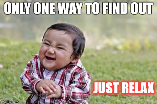 Evil Toddler Meme | ONLY ONE WAY TO FIND OUT JUST RELAX | image tagged in memes,evil toddler | made w/ Imgflip meme maker