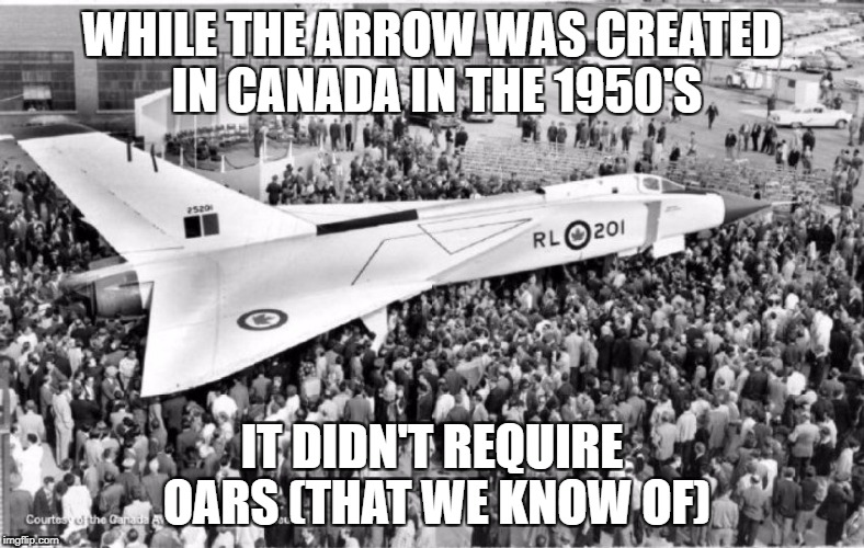 WHILE THE ARROW WAS CREATED IN CANADA IN THE 1950'S IT DIDN'T REQUIRE OARS (THAT WE KNOW OF) | image tagged in avro arrow | made w/ Imgflip meme maker