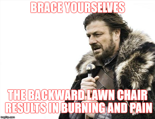 Brace Yourselves X is Coming Meme | BRACE YOURSELVES THE BACKWARD LAWN CHAIR RESULTS IN BURNING AND PAIN | image tagged in memes,brace yourselves x is coming | made w/ Imgflip meme maker