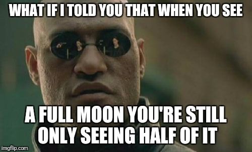 Full moon is only half | WHAT IF I TOLD YOU THAT WHEN YOU SEE A FULL MOON YOU'RE STILL ONLY SEEING HALF OF IT | image tagged in memes,matrix morpheus,moon | made w/ Imgflip meme maker