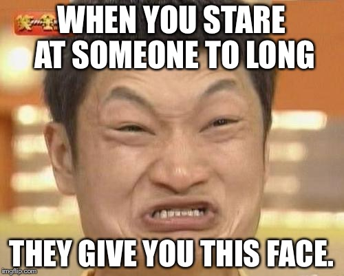 Impossibru Guy Original Meme | WHEN YOU STARE AT SOMEONE TO LONG THEY GIVE YOU THIS FACE. | image tagged in memes,impossibru guy original | made w/ Imgflip meme maker