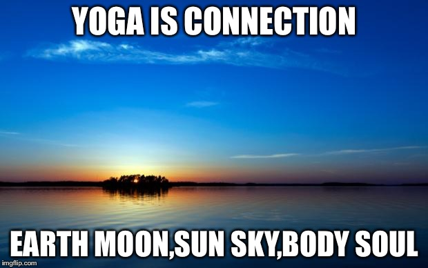Inspirational Quote | YOGA IS CONNECTION EARTH MOON,SUN SKY,BODY SOUL | image tagged in inspirational quote | made w/ Imgflip meme maker