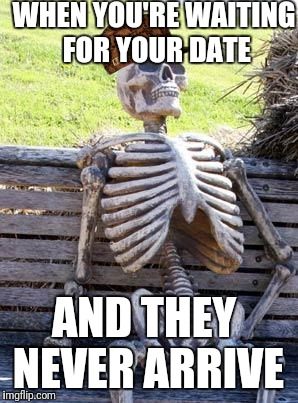 Waiting Skeleton Meme | WHEN YOU'RE WAITING FOR YOUR DATE AND THEY NEVER ARRIVE | image tagged in memes,waiting skeleton,scumbag | made w/ Imgflip meme maker