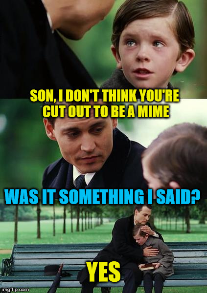 Another possible career ruined. | SON, I DON'T THINK YOU'RE CUT OUT TO BE A MIME WAS IT SOMETHING I SAID? YES | image tagged in memes,finding neverland,mime,said,stop talking,career | made w/ Imgflip meme maker