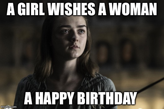A girl is Arya Stark | A GIRL WISHES A WOMAN A HAPPY BIRTHDAY | image tagged in a girl is arya stark | made w/ Imgflip meme maker