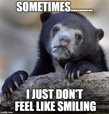 Confession Bear Meme | SOMETIMES.......... I JUST DON'T FEEL LIKE SMILING | image tagged in memes,confession bear | made w/ Imgflip meme maker