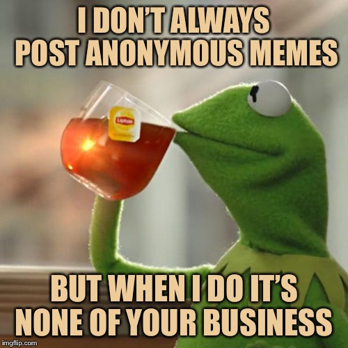 Anonymous Meme Week - November 20-27 - A ? Event | I DON'T ALWAYS POST ANONYMOUS MEMES BUT WHEN I DO IT'S NONE OF YOUR BUSINESS | image tagged in memes,but thats none of my business,kermit the frog,anonymous meme week | made w/ Imgflip meme maker