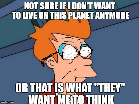 "Futurama Fry | NOT SURE IF I DON'T WANT TO LIVE ON THIS PLANET ANYMORE OR THAT IS WHAT ""THEY"" WANT ME TO THINK 