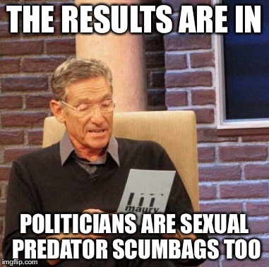 Maury Lie Detector Meme | THE RESULTS ARE IN POLITICIANS ARE SEXUAL PREDATOR SCUMBAGS TOO | image tagged in memes,maury lie detector | made w/ Imgflip meme maker