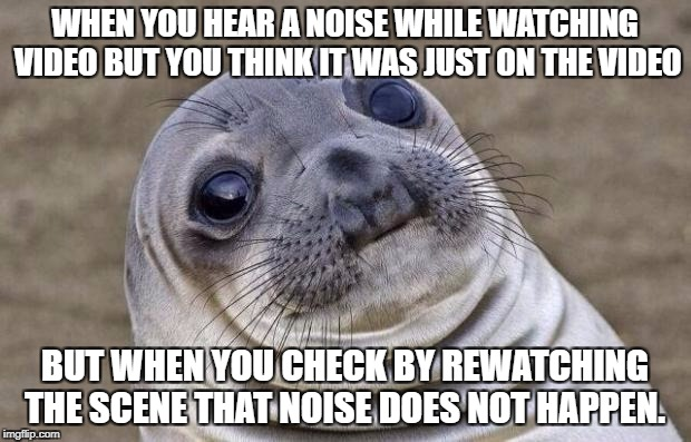 Awkward Moment Sealion Meme | WHEN YOU HEAR A NOISE WHILE WATCHING VIDEO BUT YOU THINK IT WAS JUST ON THE VIDEO BUT WHEN YOU CHECK BY REWATCHING THE SCENE THAT NOISE DOES | image tagged in memes,awkward moment sealion | made w/ Imgflip meme maker