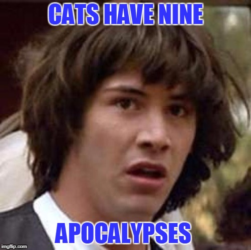 Conspiracy Keanu Meme | CATS HAVE NINE APOCALYPSES | image tagged in memes,conspiracy keanu | made w/ Imgflip meme maker
