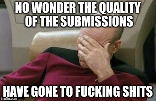 Captain Picard Facepalm Meme | NO WONDER THE QUALITY OF THE SUBMISSIONS HAVE GONE TO F**KING SHITS | image tagged in memes,captain picard facepalm | made w/ Imgflip meme maker