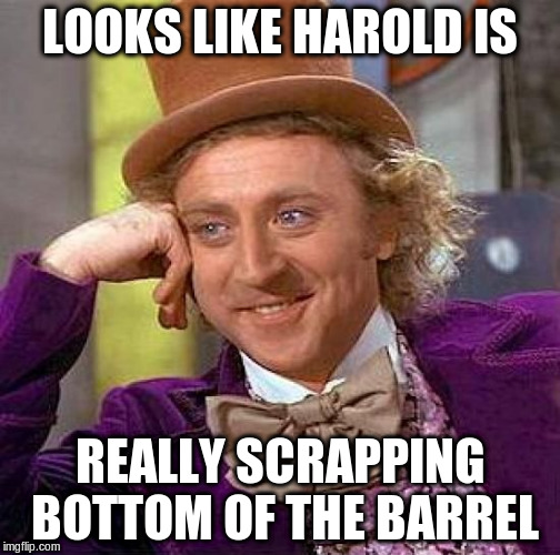 Creepy Condescending Wonka Meme | LOOKS LIKE HAROLD IS REALLY SCRAPPING BOTTOM OF THE BARREL | image tagged in memes,creepy condescending wonka | made w/ Imgflip meme maker