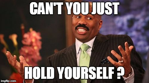 Steve Harvey Meme | CAN'T YOU JUST HOLD YOURSELF ? | image tagged in memes,steve harvey | made w/ Imgflip meme maker