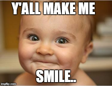 Happy Baby | Y'ALL MAKE ME SMILE.. | image tagged in happy baby | made w/ Imgflip meme maker