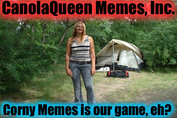 CanolaQueen Memes, Inc. Corny Memes is our game, eh? | made w/ Imgflip meme maker