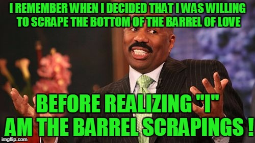 "Steve Harvey Meme | I REMEMBER WHEN I DECIDED THAT I WAS WILLING TO SCRAPE THE BOTTOM OF THE BARREL OF LOVE BEFORE REALIZING ""I"" AM THE BARREL SCRAPINGS ! 