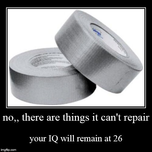 duct tape won't fix everything  | no,, there are things it can't repair | your IQ will remain at 26 | image tagged in funny,demotivationals,your iq will remain at | made w/ Imgflip demotivational maker