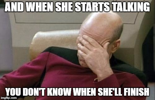 Captain Picard Facepalm Meme | AND WHEN SHE STARTS TALKING YOU DON'T KNOW WHEN SHE'LL FINISH | image tagged in memes,captain picard facepalm | made w/ Imgflip meme maker