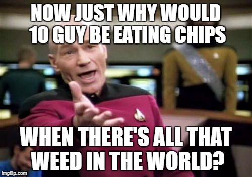 Picard Wtf Meme | NOW JUST WHY WOULD 10 GUY BE EATING CHIPS WHEN THERE'S ALL THAT WEED IN THE WORLD? | image tagged in memes,picard wtf | made w/ Imgflip meme maker