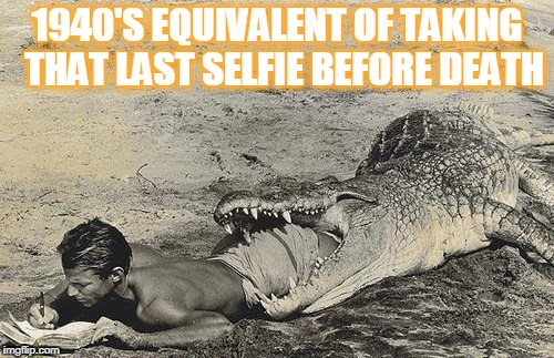 Darwin Award winner 1947Let me just get this before I die! | 1940'S EQUIVALENT OF TAKING  THAT LAST SELFIE BEFORE DEATH | image tagged in stupid people,darwin award,selfies,alligator,dear diary | made w/ Imgflip meme maker