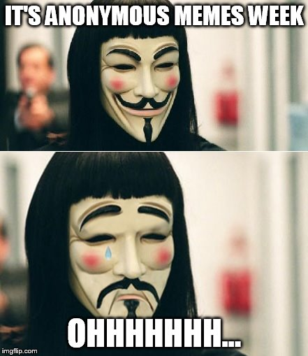 Anonymous Meme Week - An Anonymous Event - Nov. 20-27 | IT'S ANONYMOUS MEMES WEEK OHHHHHHH... | image tagged in anonymous meme week | made w/ Imgflip meme maker