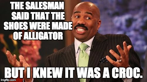Steve Harvey Meme | THE SALESMAN SAID THAT THE SHOES WERE MADE OF ALLIGATOR BUT I KNEW IT WAS A CROC. | image tagged in memes,steve harvey | made w/ Imgflip meme maker