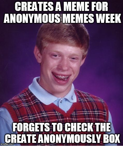 Anonymous Memes Week - Jan 20 - 27 - A __________ Event | CREATES A MEME FOR ANONYMOUS MEMES WEEK FORGETS TO CHECK THE CREATE ANONYMOUSLY BOX | image tagged in memes,bad luck brian | made w/ Imgflip meme maker