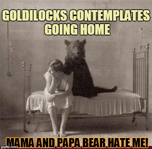 Living with inlaws really stinks! | GOLDILOCKS CONTEMPLATES GOING HOME MAMA AND PAPA BEAR HATE ME! | image tagged in goldilocks,inlaws | made w/ Imgflip meme maker