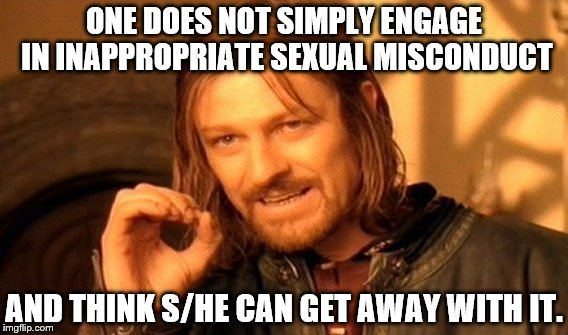 One Does Not Simply Meme | ONE DOES NOT SIMPLY ENGAGE IN INAPPROPRIATE SEXUAL MISCONDUCT AND THINK S/HE CAN GET AWAY WITH IT. | image tagged in memes,one does not simply | made w/ Imgflip meme maker