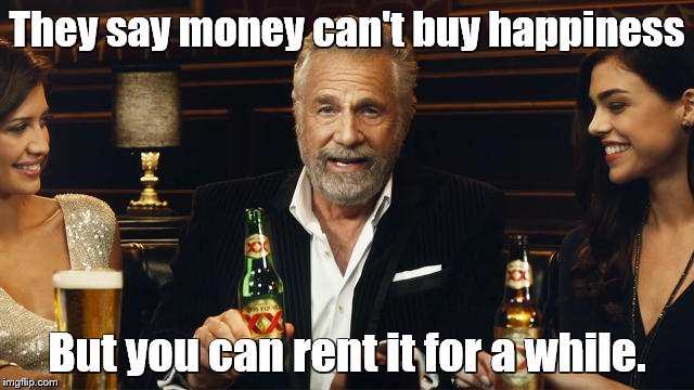The Most Interesting Man in the World 2 | They say money can't buy happiness But you can rent it for a while. | image tagged in the most interesting man in the world 2 | made w/ Imgflip meme maker