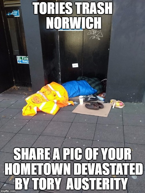 TORIES TRASH NORWICH SHARE A PIC OF YOUR HOMETOWN DEVASTATED BY TORY  AUSTERITY | image tagged in toriestrashnozza | made w/ Imgflip meme maker