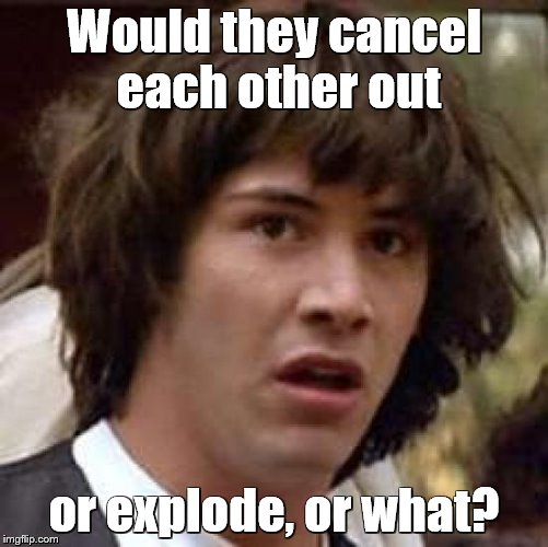 Conspiracy Keanu Meme | Would they cancel each other out or explode, or what? | image tagged in memes,conspiracy keanu | made w/ Imgflip meme maker