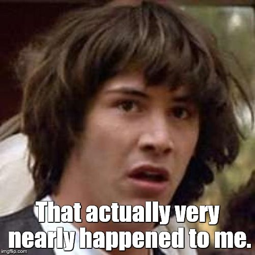 Conspiracy Keanu Meme | That actually very nearly happened to me. | image tagged in memes,conspiracy keanu | made w/ Imgflip meme maker
