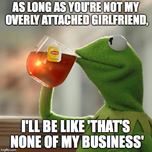 But Thats None Of My Business Meme | AS LONG AS YOU'RE NOT MY OVERLY ATTACHED GIRLFRIEND, I'LL BE LIKE 'THAT'S NONE OF MY BUSINESS' | image tagged in memes,but thats none of my business,kermit the frog | made w/ Imgflip meme maker