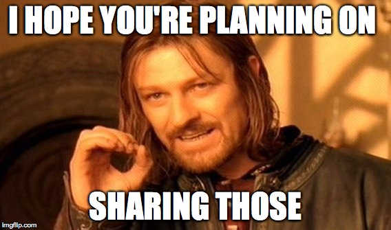 One Does Not Simply Meme | I HOPE YOU'RE PLANNING ON SHARING THOSE | image tagged in memes,one does not simply | made w/ Imgflip meme maker